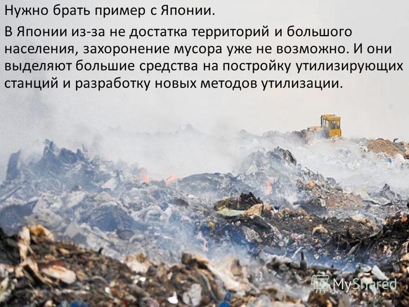 Нужно брать пример с Японии. В Японии из-за не достатка территорий и большого населения, захоронение мусора уже не возможно. И они выделяют большие средства на постройку утилизирующих станций и разработку новых методов утилизации.