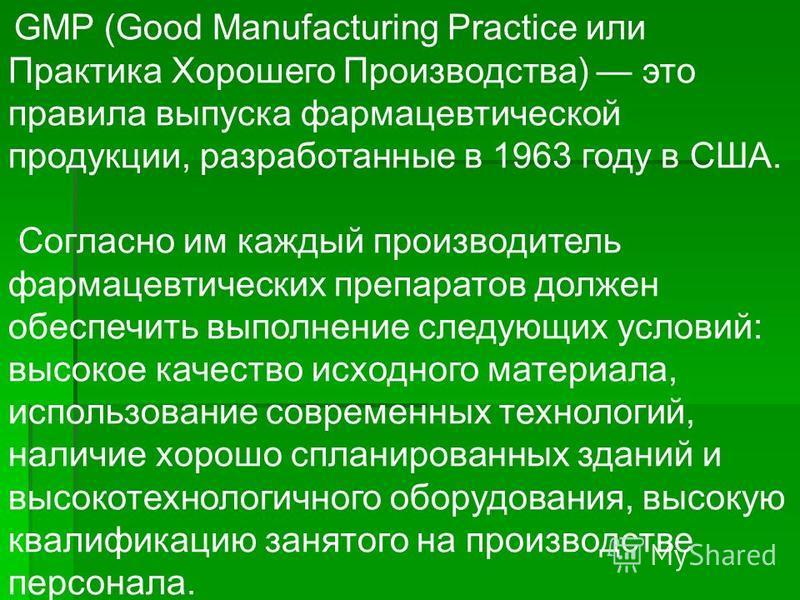 GMP (Good Manufacturing Practice или Практика Хорошего Производства) это правила выпуска фармацевтической продукции, разработанные в 1963 году в США. Согласно им каждый производитель фармацевтических препаратов должен обеспечить выполнение следующих