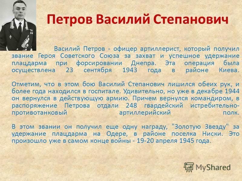 Петров Василий Степанович Василий Петров - офицер артиллерист, который получил звание Героя Советского Союза за захват и успешное удержание плацдарма при форсировании Днепра. Эта операция была осуществлена 23 сентября 1943 года в районе Киева. Отмети