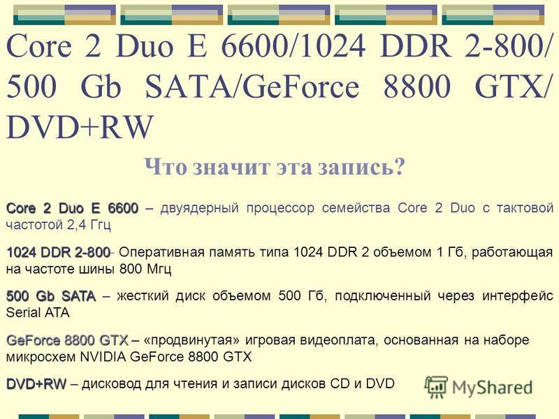 Core 2 Duo E 6600/1024 DDR 2-800/ 500 Gb SATA/GeForce 8800 GTX/ DVD+RW Что значит эта запись? Core 2 Duo E 6600 Core 2 Duo E 6600 – двуядерный процессор семейства Core 2 Duo с тактовой частотой 2,4 Ггц 1024 DDR 2-800 1024 DDR 2-800- Оперативная памят