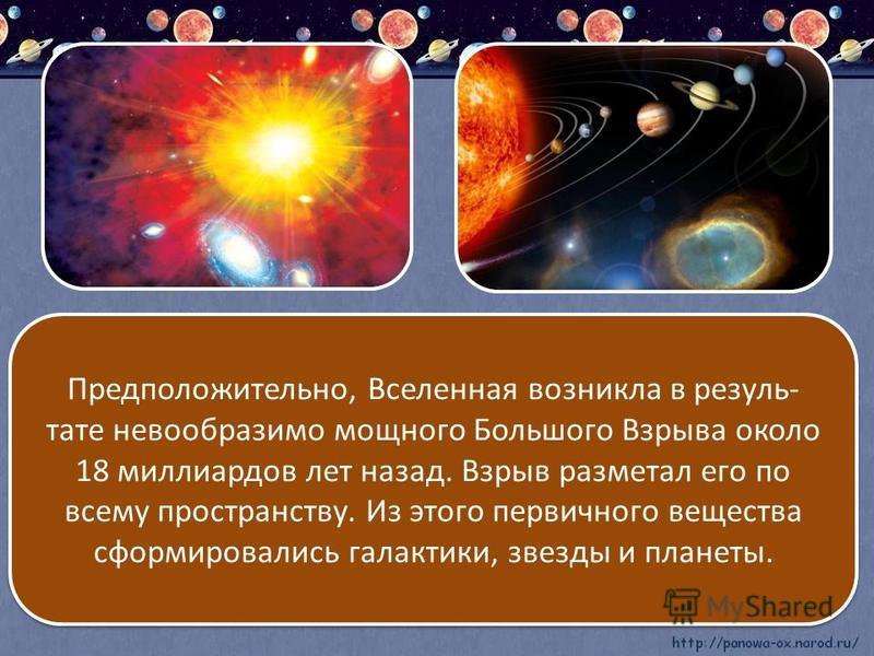 Предположительно, Вселенная возникла в результате невообразимо мощного Большого Взрыва около 18 миллиардов лет назад. Взрыв разметал его по всему пространству. Из этого первичного вещества сформировались галактики, звезды и планеты. Предположительно,
