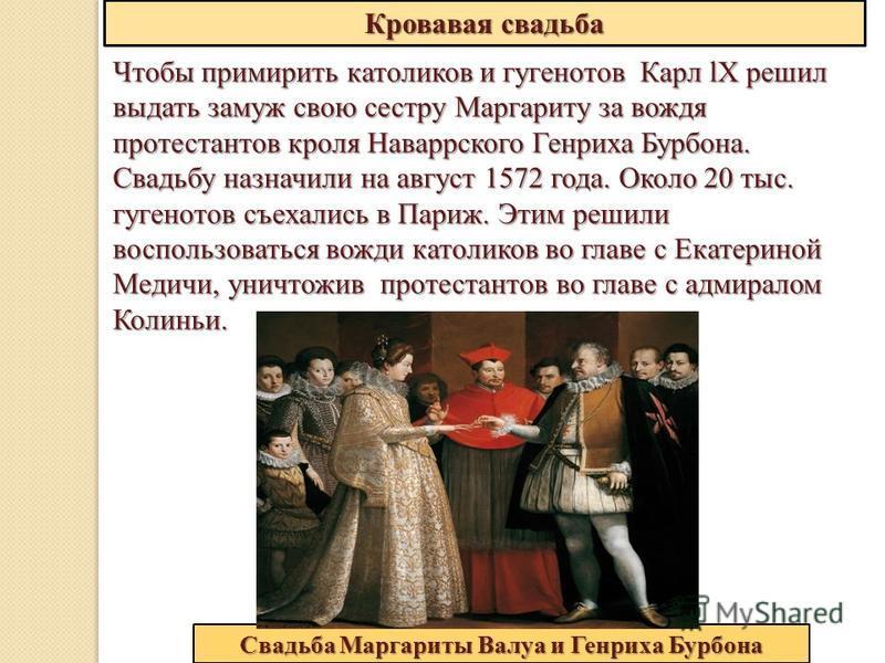 Кровавая свадьба Чтобы примирить католиков и гугенотов Карл lХ решил выдать замуж свою сестру Маргариту за вождя протестантов кроля Наваррского Генриха Бурбона. Свадьбу назначили на август 1572 года. Около 20 тыс. гугенотов съехались в Париж. Этим ре