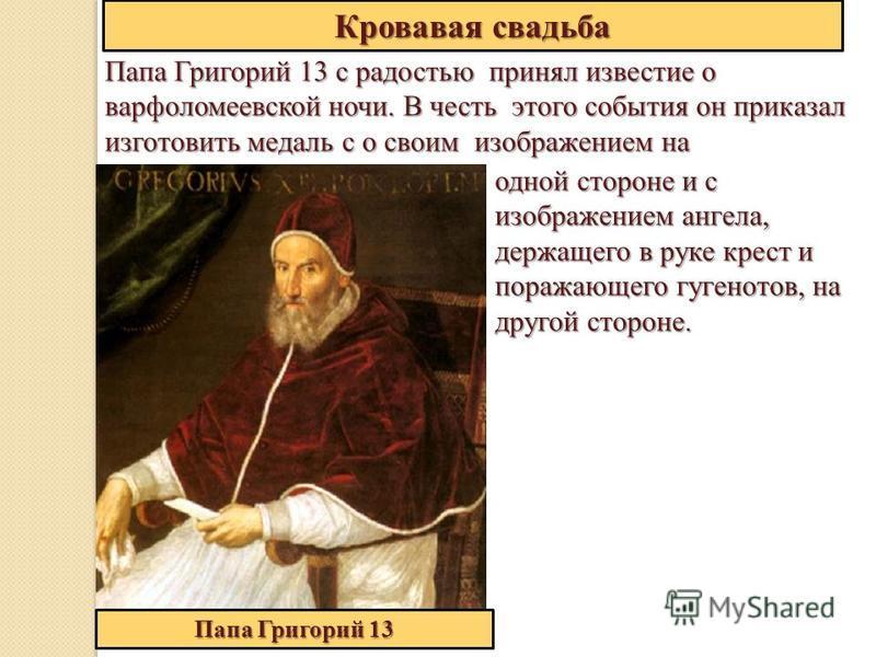 Папа Григорий 13 с радостью принял известие о варфоломеевской ночи. В честь этого события он приказал изготовить медаль с о своим изображением на Кровавая свадьба одной стороне и с изображением ангела, держащего в руке крест и поражающего гугенотов,