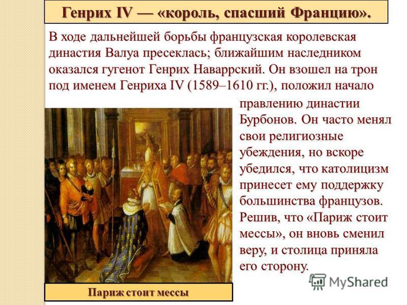 Генрих IV «король, спасший Францию». Париж стоит мессы В ходе дальнейшей борьбы французская королевская династия Валуа пресеклась; ближайшим наследником оказался гугенот Генрих Наваррский. Он взошел на трон под именем Генриха IV (1589–1610 гг.), поло