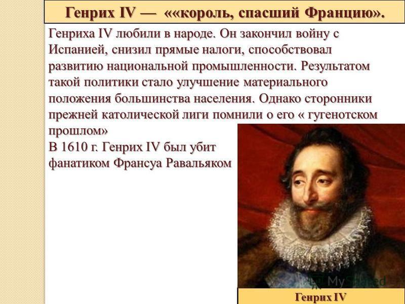 Генрих IV ««король, спасший Францию». Генрих IV Генриха IV любили в народе. Он закончил войну с Испанией, снизил прямые налоги, способствовал развитию национальной промышленности. Результатом такой политики стало улучшение материального положения бол