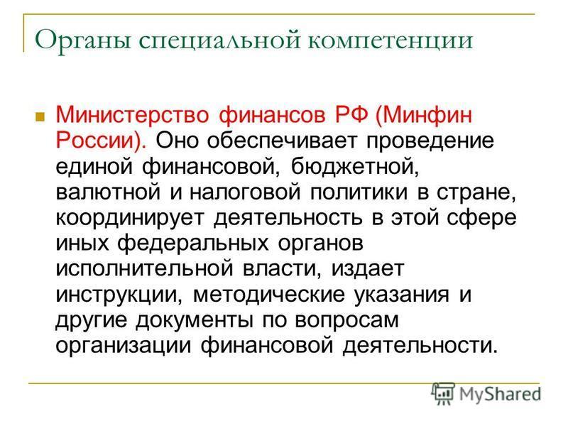 Органы специальной компетенции Министерство финансов РФ (Минфин России). Оно обеспечивает проведение единой финансовой, бюджетной, валютной и налоговой политики в стране, координирует деятельность в этой сфере иных федеральных органов исполнительной