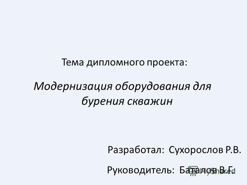 Модернизация оборудования для бурения скважин Тема дипломного проекта: Руководитель: Баталов В.Г. Разработал: Сухорослов Р.В.