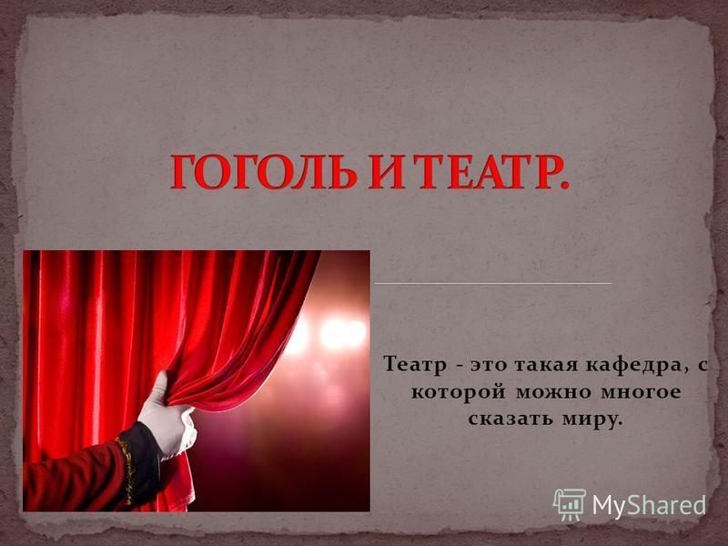 Театр - это такая кафедра, с которой можно многое сказать миру.