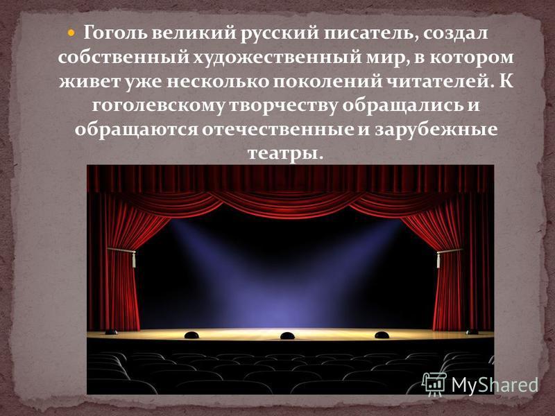 Гоголь великий русский писатель, создал собственный художественный мир, в котором живет уже несколько поколений читателей. К гоголевскому творчеству обращались и обращаются отечественные и зарубежные театры.