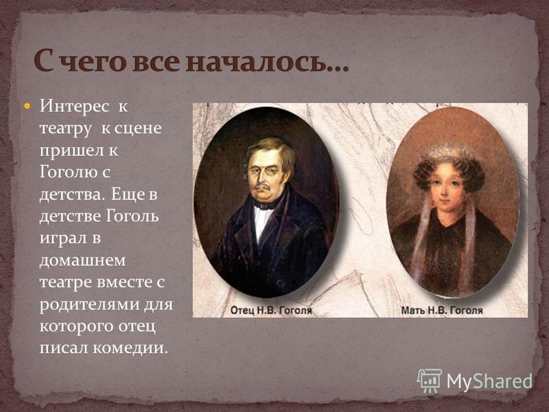 Интерес к театру к сцене пришел к Гоголю с детства. Еще в детстве Гоголь играл в домашнем театре вместе с родителями для которого отец писал комедии.