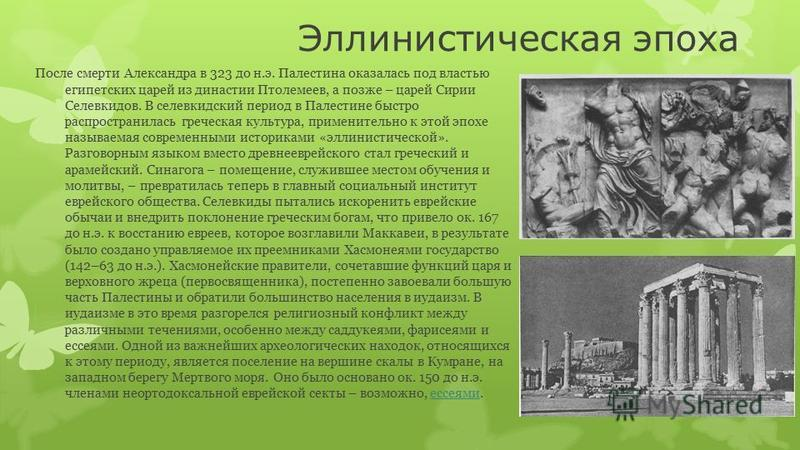 Эллинистическая эпоха После смерти Александра в 323 до н.э. Палестина оказалась под властью египетских царей из династии Птолемеев, а позже – царей Сирии Селевкидов. В селевкидский период в Палестине быстро распространилась греческая культура, примен