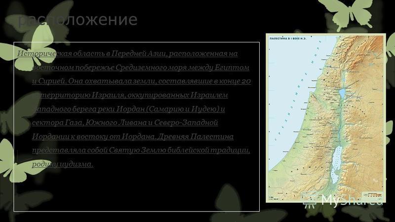 расположение Историческая область в Передней Азии, расположенная на восточном побережье Средиземного моря между Египтом и Сирией. Она охватывала земли, составлявшие в конце 20 в. территорию Израиля, оккупированных Израилем Западного берега реки Иорда