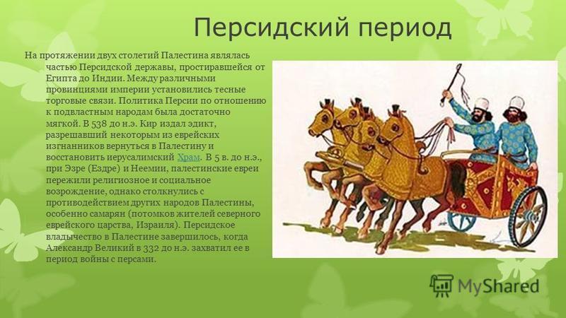 Персидский период На протяжении двух столетий Палестина являлась частью Персидской державы, простиравшейся от Египта до Индии. Между различными провинциями империи установились тесные торговые связи. Политика Персии по отношению к подвластным народам
