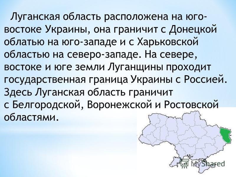 Луганская область расположена на юго- востоке Украины, она граничит с Донецкой облатью на юго-западе и с Харьковской областью на северо-западе. На севере, востоке и юге земли Луганщины проходит государственная граница Украины с Россией. Здесь Луганск