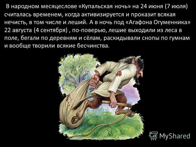 В народном месяцеслове «Купальская ночь» на 24 июня (7 июля) считалась временем, когда активизируется и проказит всякая нечисть, в том числе и леший. А в ночь под «Агафона Огуменника» 22 августа (4 сентября), по-поверью, лешие выходили из леса в поле