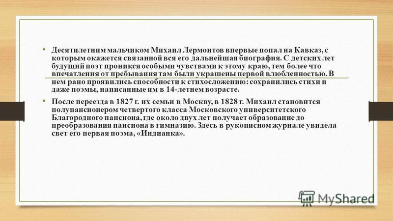 Десятилетним мальчиком Михаил Лермонтов впервые попал на Кавказ, с которым окажется связанной вся его дальнейшая биография. С детских лет будущий поэт проникся особыми чувствами к этому краю, тем более что впечатления от пребывания там были украшены