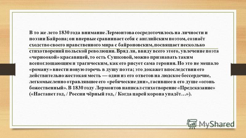 В то же лето 1830 года внимание Лермонтова сосредоточилось на личности и поэзии Байрона; он впервые сравнивает себя с английским поэтом, сознаёт сходство своего нравственного мира с байроновским, посвящает несколько стихотворений польской революции.