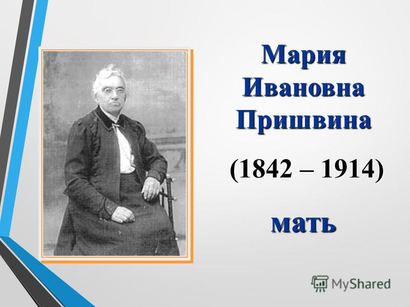 Мария Ивановна Пришвина (1842 – 1914) (1842 – 1914)мать