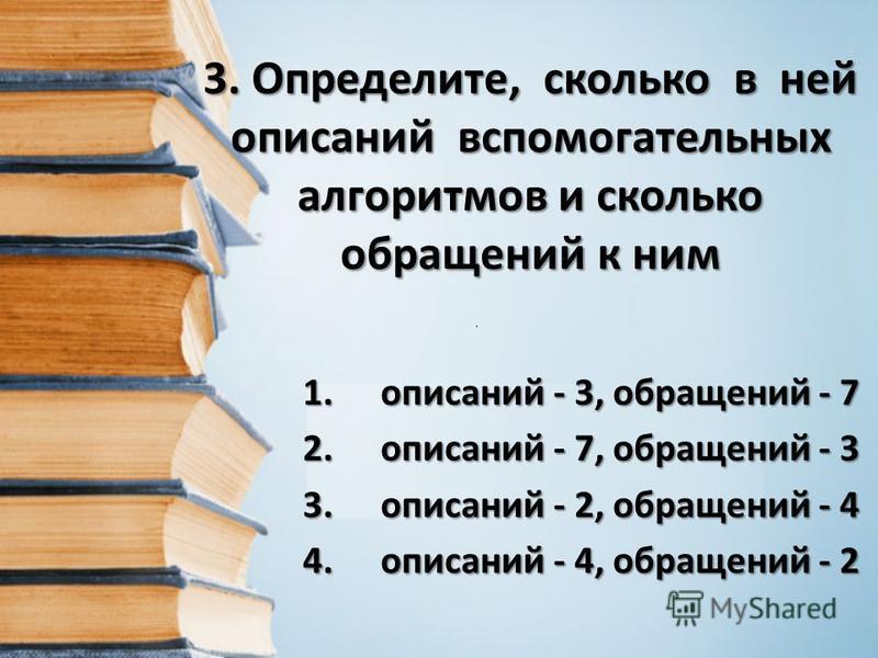 3. Определите, сколько в ней описаний вспомогательных алгоритмов и сколько обращений к ним 1. описаний - 3, обращений - 7 2. описаний - 7, обращений - 3 3. описаний - 2, обращений - 4 4. описаний - 4, обращений - 2