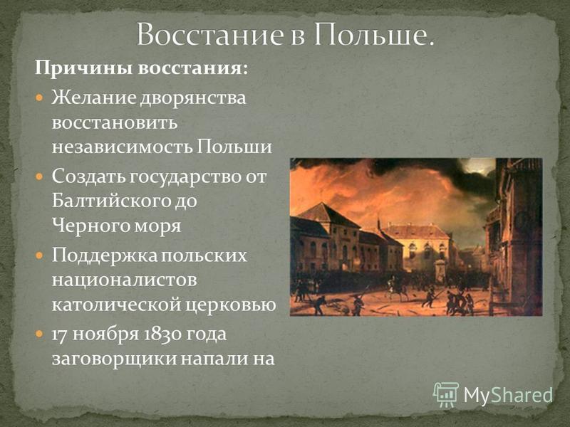 Причины восстания: Желание дворянства восстановить независимость Польши Создать государство от Балтийского до Черного моря Поддержка польских националистов католической церковью 17 ноября 1830 года заговорщики напали на