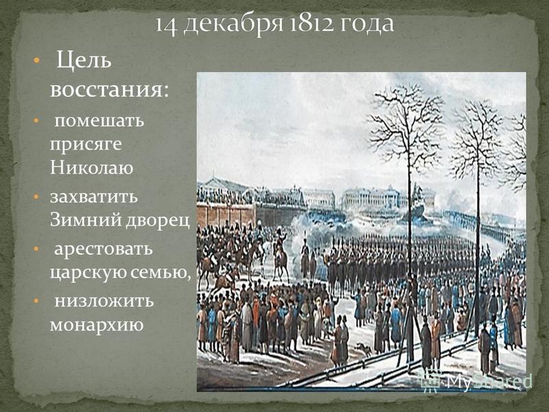 Цель восстания: помешать присяге Николаю захватить Зимний дворец арестовать царскую семью, низложить монархию