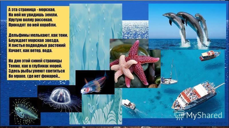 А эта страница - морская, На ней не увидишь земли. Крутую волну рассекая, Проходят по ней корабли. Дельфины мелькают, как тени, Блуждает морская звезда, И листья подводных растений Качает, как ветер, вода. На дне этой синей страницы Темно, как в глуб
