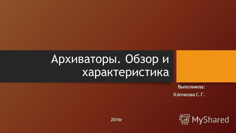 Архиваторы. Обзор и характеристика Выполнила: Клочкова С.Г. 2016 г