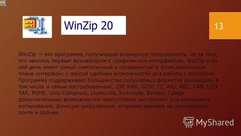 WinZip это программа, получившая всемирную популярность, из-за того, что явилась первым архиватором с графическим интерфейсом. WinZip и по сей день имеет самый симпатичный и продвинутый в функциональном плане интерфейс с массой удобных возможностей д