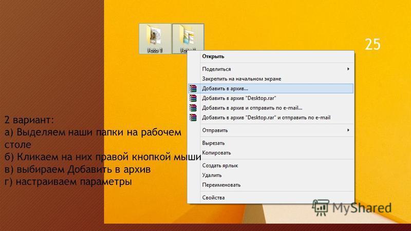 2 вариант: а) Выделяем наши папки на рабочем столе б) Кликаем на них правой кнопкой мыши в) выбираем Добавить в архив г) настраиваем параметры 25