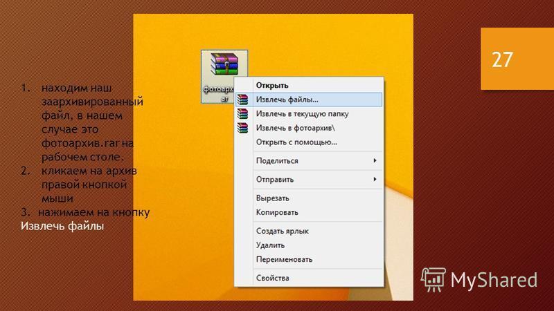 1. находим наш заархивированный файл, в нашем случае это фотоархив.rar на рабочем столе. 2. кликаем на архив правой кнопкой мыши 3. нажимаем на кнопку Извлечь файлы 27