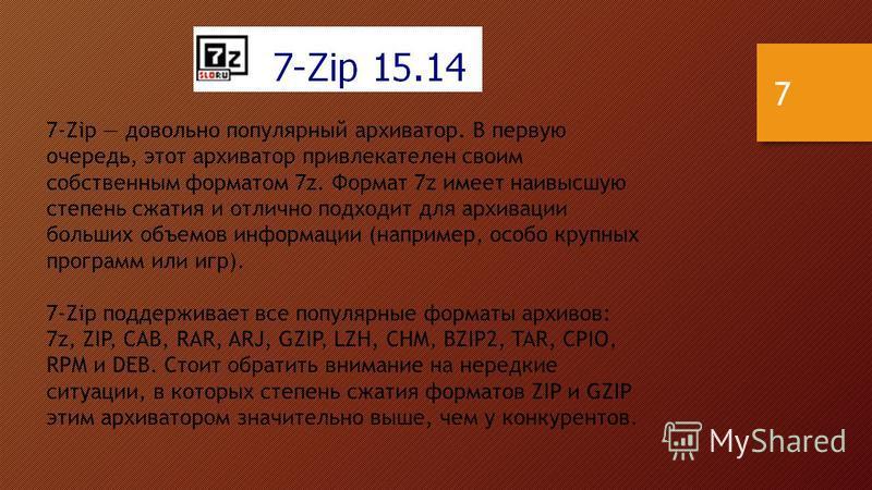 7-Zip довольно популярный архиватор. В первую очередь, этот архиватор привлекателен своим собственным форматом 7z. Формат 7z имеет наивысшую степень сжатия и отлично подходит для архивации больших объемов информации (например, особо крупных программ