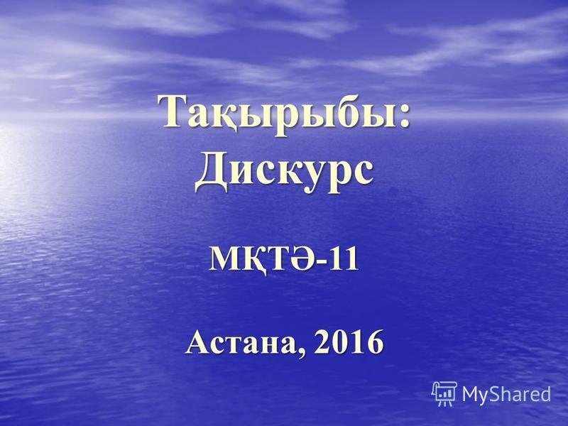 Тақырыбы: Дискурс МҚТӘ-11 Астана, 2016