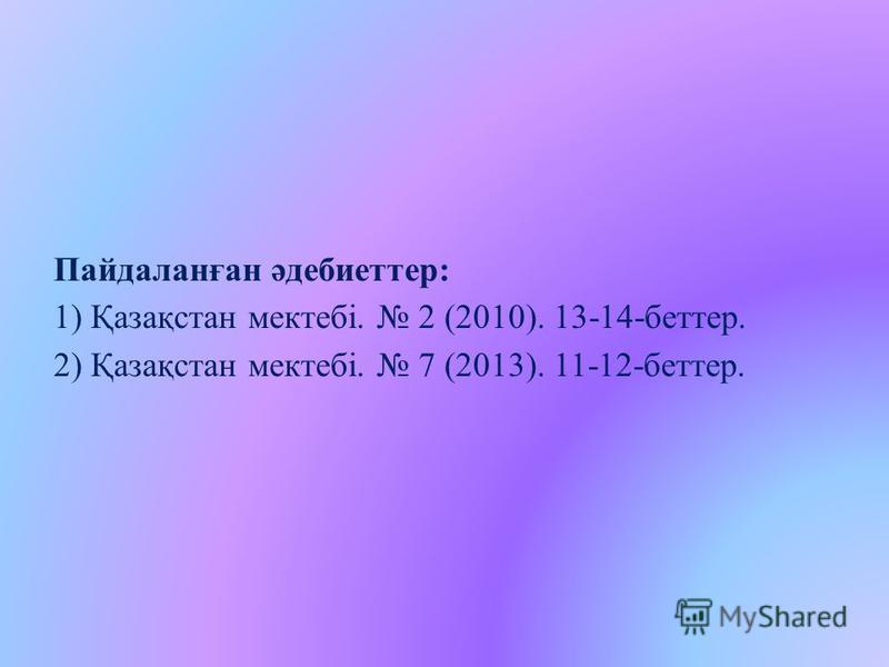 Пайдаланған әдебиеттер: 1) Қазақстан мектебі. 2 (2010). 13-14-беттер. 2) Қазақстан мектебі. 7 (2013). 11-12-беттер.