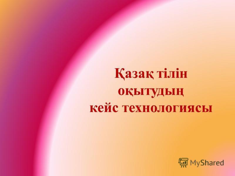 Қазақ тілін оқытудың кейс технологиясы