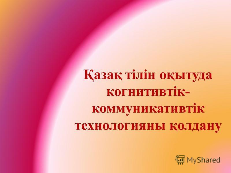 Қазақ тілін оқытуда когнитивтік- коммуникативтік технологияы қолдану