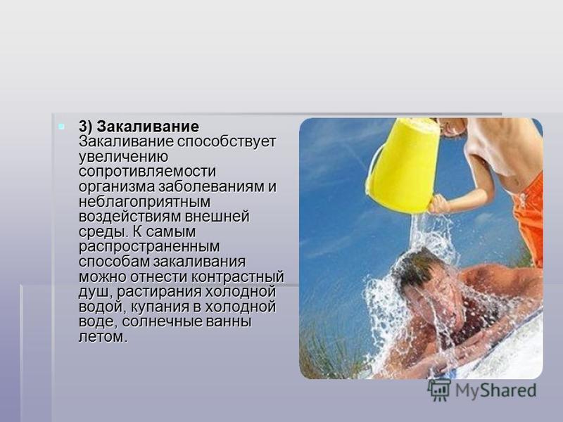 3) Закаливание Закаливание способствует увеличению сопротивляемости организма заболеваниям и неблагоприятным воздействиям внешней среды. К самым распространенным способам закаливания можно отнести контрастный душ, растирания холодной водой, купания в
