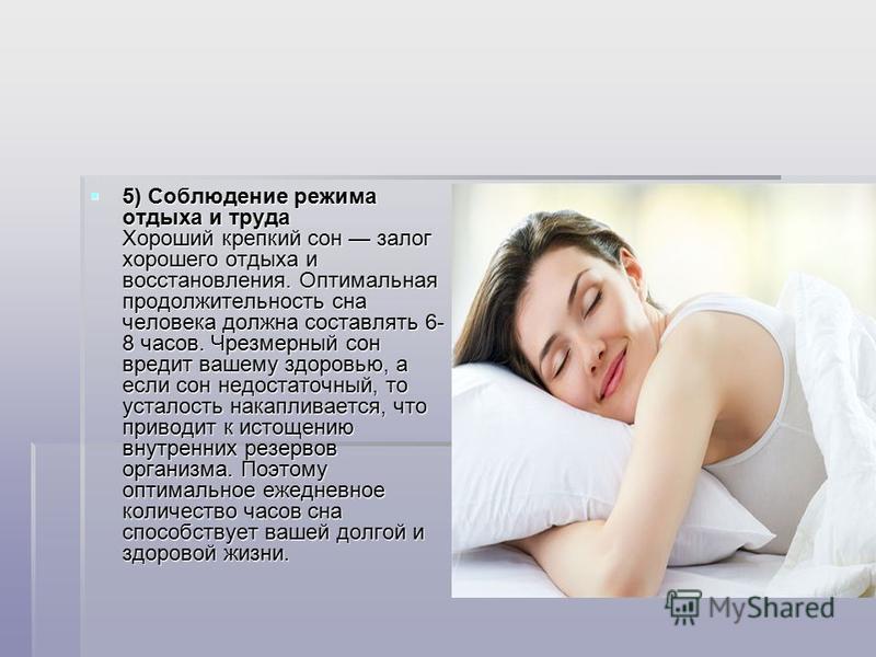 5) Соблюдение режима отдыха и труда Хороший крепкий сон залог хорошего отдыха и восстановления. Оптимальная продолжительность сна человека должна составлять 6- 8 часов. Чрезмерный сон вредит вашему здоровью, а если сон недостаточный, то усталость нак