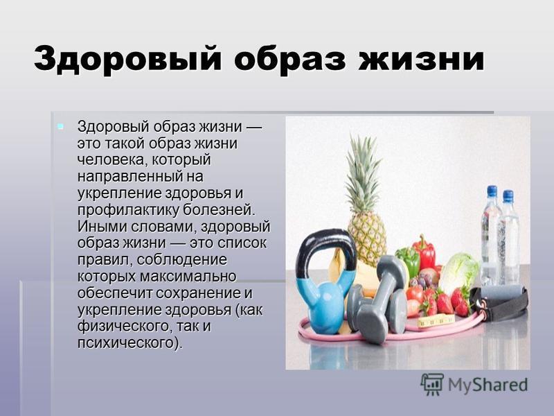 Здоровый образ жизни Здоровый образ жизни это такой образ жизни человека, который направленный на укрепление здоровья и профилактику болезней. Иными словами, здоровый образ жизни это список правил, соблюдение которых максимально обеспечит сохранение