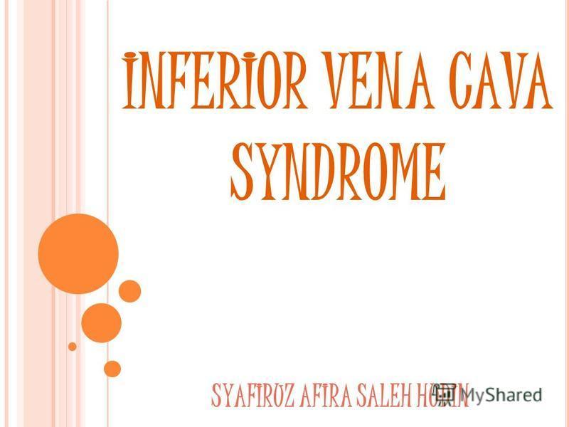 INFERIOR VENA CAVA SYNDROME SYAFIRUZ AFIRA SALEH HUDIN