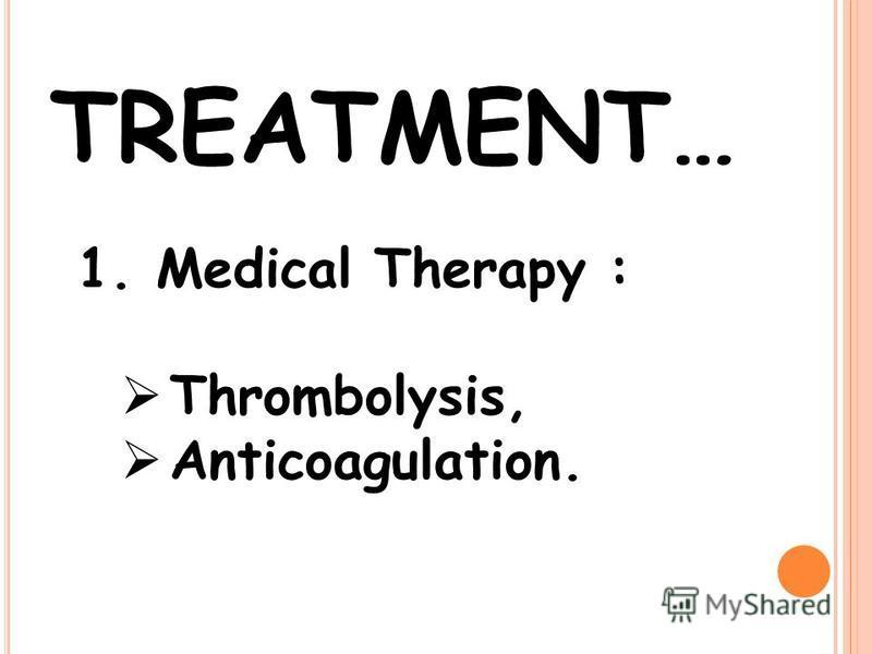 TREATMENT… 1. Medical Therapy : Thrombolysis, Anticoagulation.