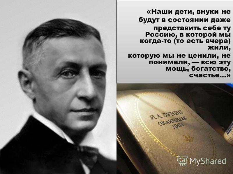 «Наши дети, внуки не будут в состоянии даже представить себе ту Россию, в которой мы когда-то (то есть вчера) жили, которую мы не ценили, не понимали, всю эту мощь, богатство, счастье...» «Наши дети, внуки не будут в состоянии даже представить себе т