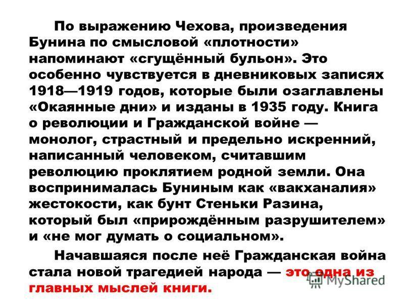 По выражению Чехова, произведения Бунина по смысловой «плотности» напоминают «сгущённый бульон». Это особенно чувствуется в дневниковых записях 19181919 годов, которые были озаглавлены «Окаянные дни» и изданы в 1935 году. Книга о революции и Гражданс