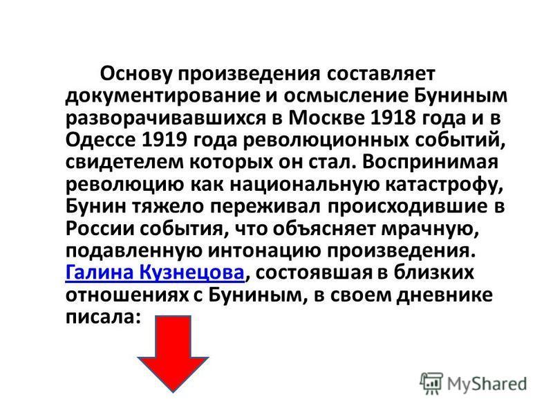 Основу произведения составляет документирование и осмысление Буниным разворачивавшихся в Москве 1918 года и в Одессе 1919 года революционных событий, свидетелем которых он стал. Воспринимая революцию как национальную катастрофу, Бунин тяжело пережива