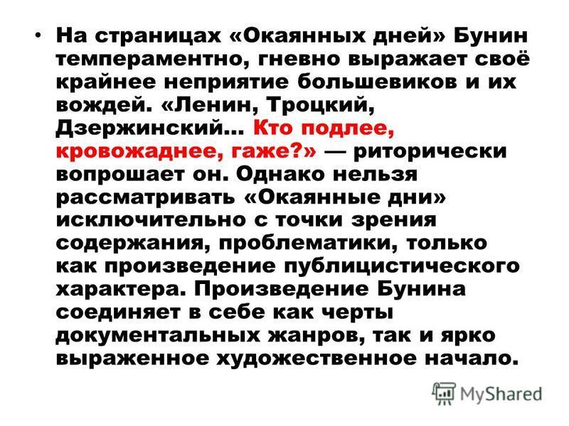 На страницах «Окаянных дней» Бунин темпераментно, гневно выражает своё крайнее неприятие большевиков и их вождей. «Ленин, Троцкий, Дзержинский… Кто подлее, кровожаднее, гаже?» риторически вопрошает он. Однако нельзя рассматривать «Окаянные дни» исклю