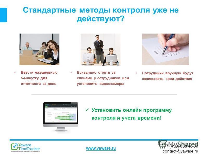 +7 (499) 638 48 39 contact@yaware.ru www.yaware.ru Стандартные методы контроля уже не действуют? Буквально стоять за спинами у сотрудников или установить видеокамеры Установить онлайн программу контроля и учета времени! Ввести ежедневную 5-минутку дл