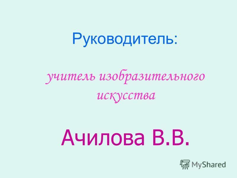 Руководитель: учитель изобразительного искусства Ачилова В.В.