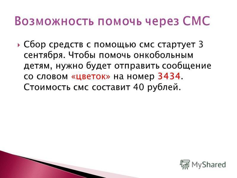 Сбор средств с помощью смс стартует 3 сентября. Чтобы помочь онкобольным детям, нужно будет отправить сообщение со словом «цветок» на номер 3434. Стоимость смс составит 40 рублей.