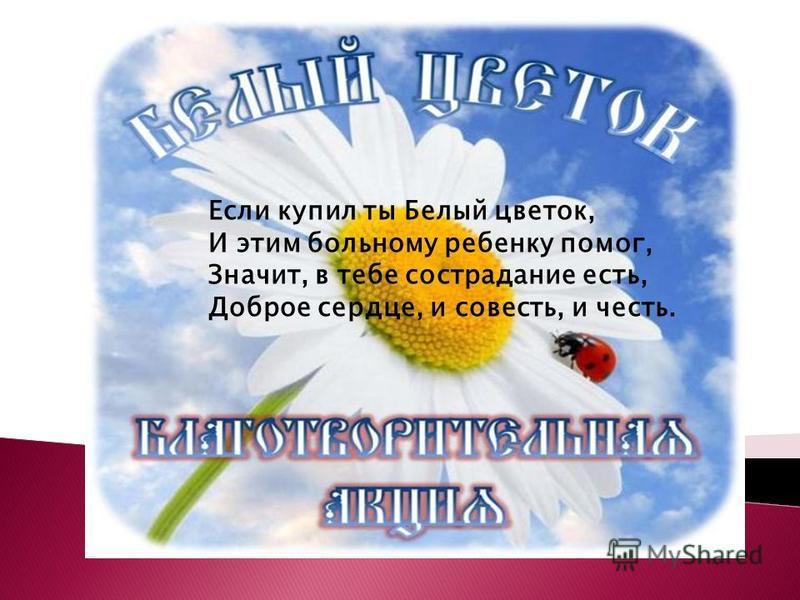 Если купил ты Белый цветок, И этим больному ребенку помог, Значит, в тебе сострадание есть, Доброе сердце, и совесть, и честь.