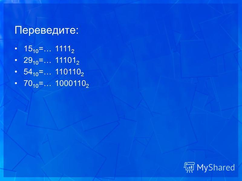 Переведите: 15 10 =… 29 10 =… 54 10 =… 70 10 =… 1111 2 11101 2 110110 2 1000110 2