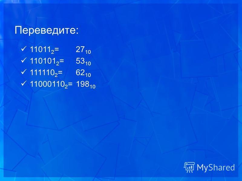 Переведите: 27 10 53 10 62 10 198 10 11011 2 = 110101 2 = 111110 2 = 11000110 2 =